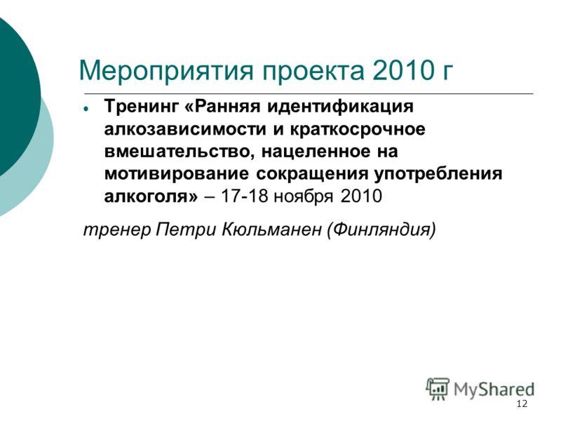 12 Мероприятия проекта 2010 г Тренинг «Ранняя идентификация алкозависимости и краткосрочное вмешательство, нацеленное на мотивирование сокращения употребления алкоголя» – 17-18 ноября 2010 тренер Петри Кюльманен (Финляндия)