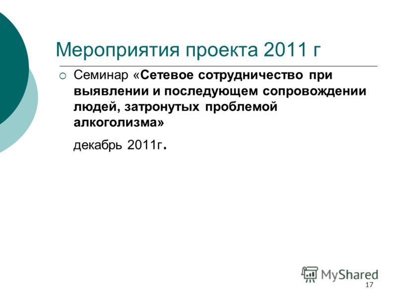 17 Мероприятия проекта 2011 г Семинар «Сетевое сотрудничество при выявлении и последующем сопровождении людей, затронутых проблемой алкоголизма» декабрь 2011г.