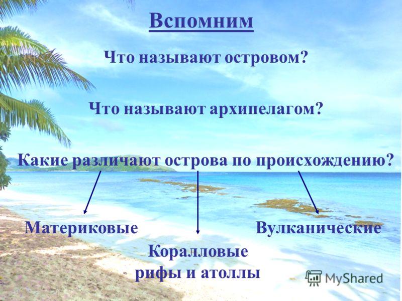 Вспомним Что называют островом? Что называют архипелагом? Какие различают острова по происхождению? Материковые Коралловые рифы и атоллы Вулканические
