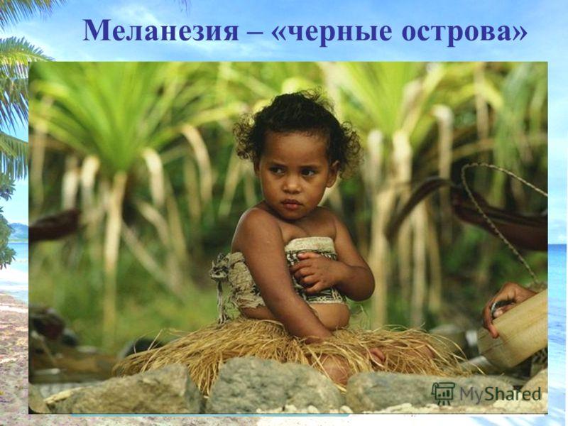 Меланезия – «черные острова»