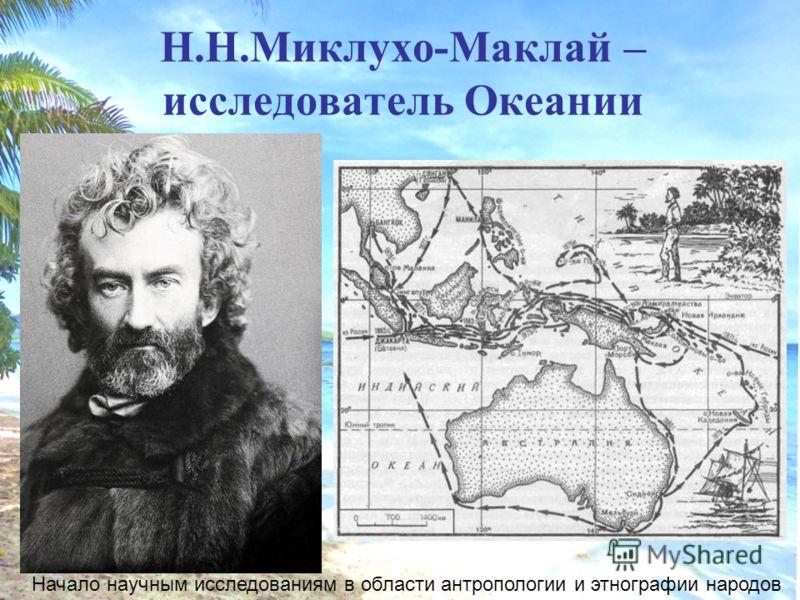 Н.Н.Миклухо-Маклай – исследователь Океании Начало научным исследованиям в области антропологии и этнографии народов