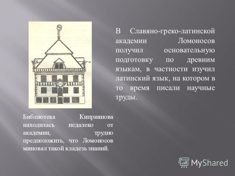 Библиотека Киприянова находилась недалеко от академии, трудно предположить, что Ломоносов миновал такой кладезь знаний. В Славяно - греко - латинской академии Ломоносов получил основательную подготовку по древним языкам, в частности изучил латинский