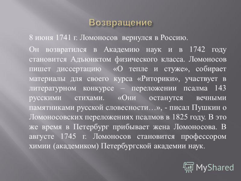 8 июня 1741 г. Ломоносов вернулся в Россию. Он возвратился в Академию наук и в 1742 году становится Адъюнктом физического класса. Ломоносов пишет диссертацию « О тепле и стуже », собирает материалы для своего курса « Риторики », участвует в литератур