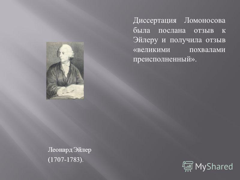 Леонард Эйлер (1707-1783). Диссертация Ломоносова была послана отзыв к Эйлеру и получила отзыв « великими похвалами преисполненный ».