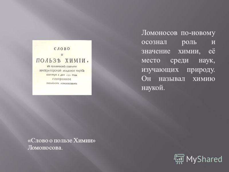 « Слово о пользе Химии » Ломоносова. Ломоносов по - новому осознал роль и значение химии, её место среди наук, изучающих природу. Он называл химию наукой.