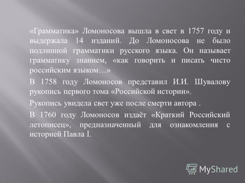 « Грамматика » Ломоносова вышла в свет в 1757 году и выдержала 14 изданий. До Ломоносова не было подлинной грамматики русского языка. Он называет грамматику знанием, « как говорить и писать чисто российским языком …» В 1758 году Ломоносов представил