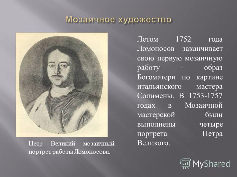 Петр Великий мозаичный портрет работы Ломоносова. Летом 1752 года Ломоносов заканчивает свою первую мозаичную работу – образ Богоматери по картине итальянского мастера Солимены. В 1753-1757 годах в Мозаичной мастерской были выполнены четыре портрета