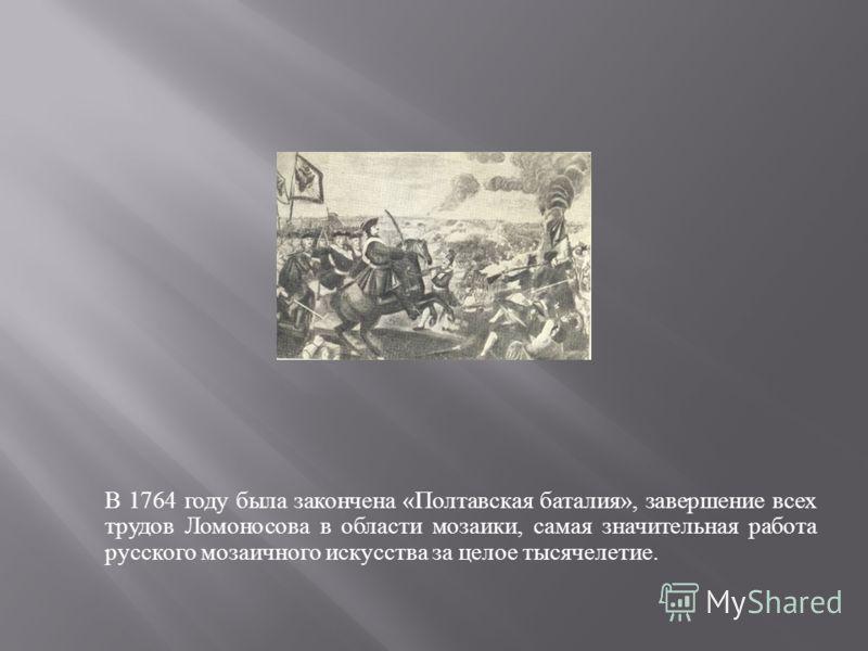 В 1764 году была закончена « Полтавская баталия », завершение всех трудов Ломоносова в области мозаики, самая значительная работа русского мозаичного искусства за целое тысячелетие.