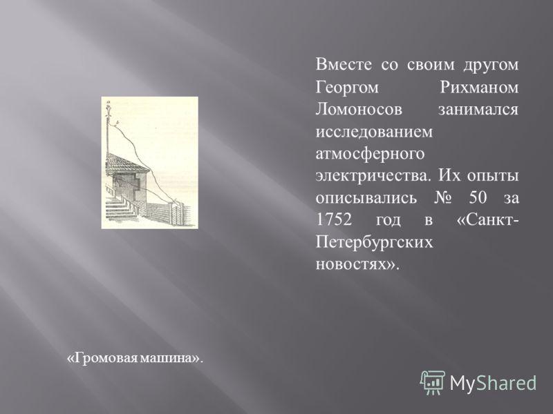 « Громовая машина ». Вместе со своим другом Георгом Рихманом Ломоносов занимался исследованием атмосферного электричества. Их опыты описывались 50 за 1752 год в « Санкт - Петербургских новостях ».
