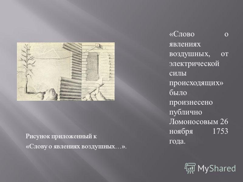 Рисунок приложенный к « Слову о явлениях воздушных …». « Слово о явлениях воздушных, от электрической силы происходящих » было произнесено публично Ломоносовым 26 ноября 1753 года.