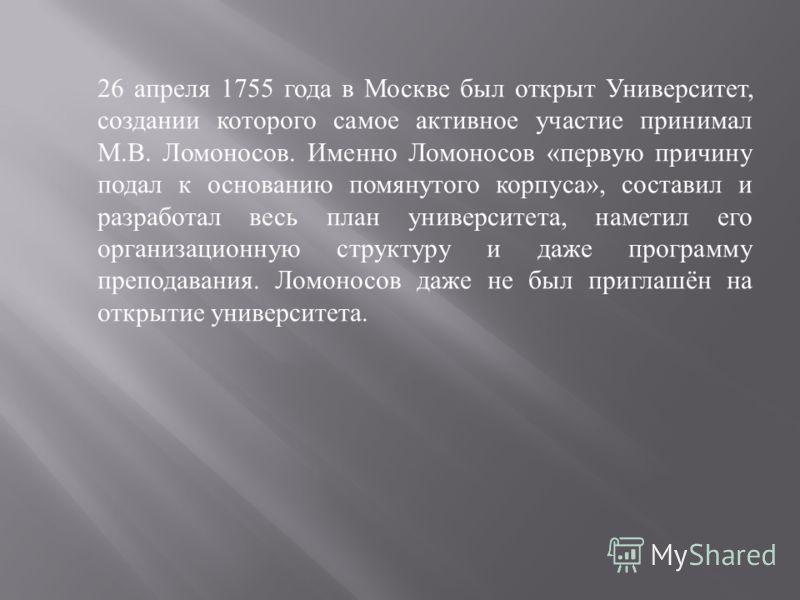 26 апреля 1755 года в Москве был открыт Университет, создании которого самое активное участие принимал М. В. Ломоносов. Именно Ломоносов « первую причину подал к основанию помянутого корпуса », составил и разработал весь план университета, наметил ег