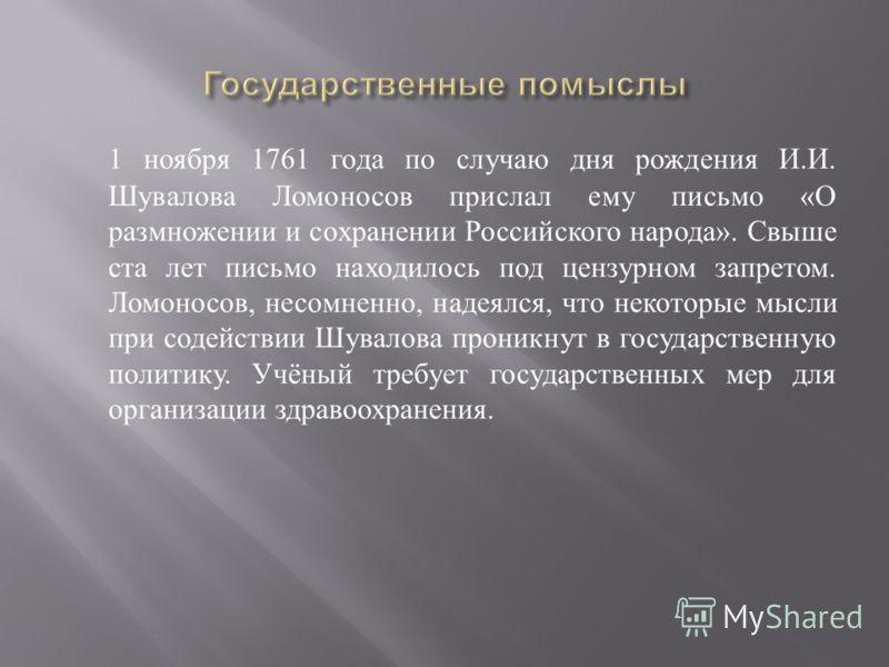 1 ноября 1761 года по случаю дня рождения И. И. Шувалова Ломоносов прислал ему письмо « О размножении и сохранении Российского народа ». Свыше ста лет письмо находилось под цензурном запретом. Ломоносов, несомненно, надеялся, что некоторые мысли при