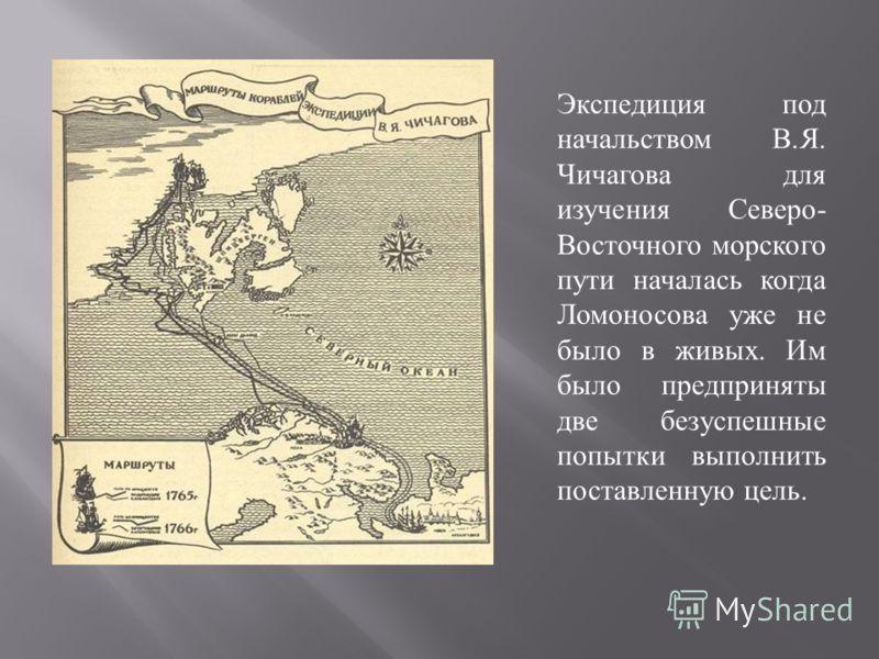 Экспедиция под начальством В. Я. Чичагова для изучения Северо - Восточного морского пути началась когда Ломоносова уже не было в живых. Им было предприняты две безуспешные попытки выполнить поставленную цель.