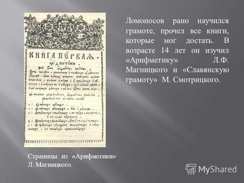Страницы из « Арифметики » Л. Магницкого. Ломоносов рано научился грамоте, прочел все книги, которые мог достать. В возрасте 14 лет он изучил « Арифметику » Л. Ф. Магницкого и « Славянскую грамоту » М. Смотрицкого.