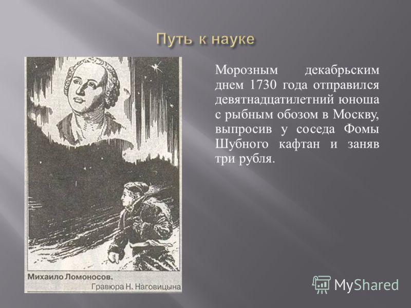 Морозным декабрьским днем 1730 года отправился девятнадцатилетний юноша с рыбным обозом в Москву, выпросив у соседа Фомы Шубного кафтан и заняв три рубля.