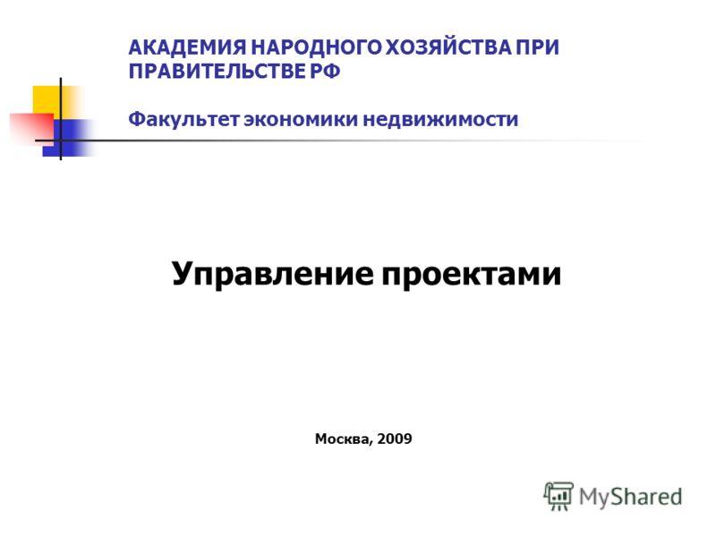 АКАДЕМИЯ НАРОДНОГО ХОЗЯЙСТВА ПРИ ПРАВИТЕЛЬСТВЕ РФ Факультет экономики недвижимости Управление проектами Москва, 2009