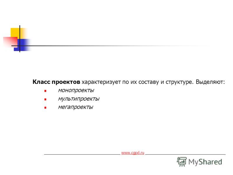 Класс проектов характеризует по их составу и структуре. Выделяют: монопроекты мультипроекты мегапроекты ____________________________________ www.cgpd.ru ______________________________________www.cgpd.ru