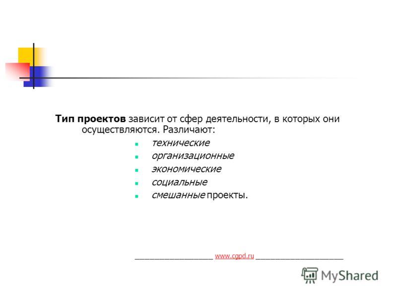 Тип проектов зависит от сфер деятельности, в которых они осуществляются. Различают: технические организационные экономические социальные смешанные проекты. ________________ www.cgpd.ru __________________ www.cgpd.ru