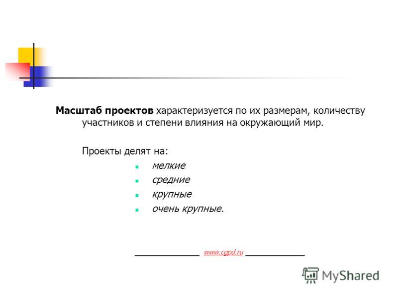 Масштаб проектов характеризуется по их размерам, количеству участников и степени влияния на окружающий мир. Проекты делят на: мелкие средние крупные очень крупные. ____________ www.cgpd.ru ___________ www.cgpd.ru