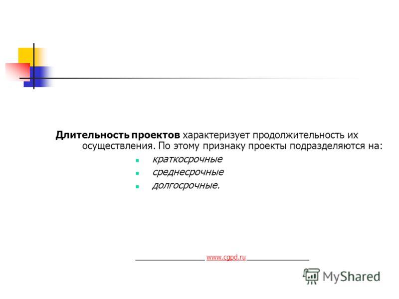 Длительность проектов характеризует продолжительность их осуществления. По этому признаку проекты подразделяются на: краткосрочные среднесрочные долгосрочные. ___________________ www.cgpd.ru _________________www.cgpd.ru