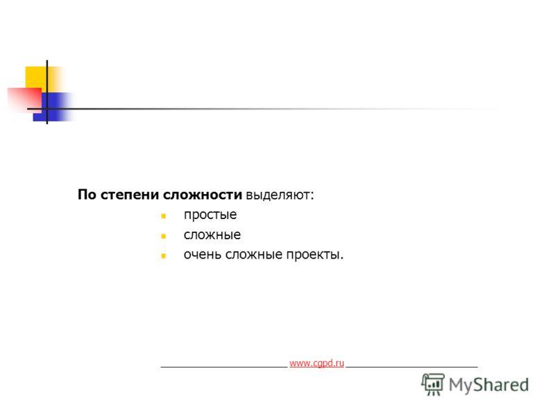 По степени сложности выделяют: простые сложные очень сложные проекты. _________________________ www.cgpd.ru __________________________www.cgpd.ru