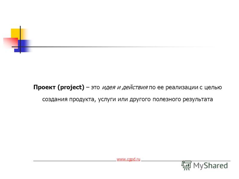 Проект (project) – это идея и действия по ее реализации с целью создания продукта, услуги или другого полезного результата ______________________________________ www.cgpd.ru _________________________________________www.cgpd.ru