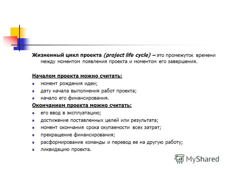 Жизненный цикл проекта (project life cycle) – это промежуток времени между моментом появления проекта и моментом его завершения. Началом проекта можно считать: момент рождения идеи; дату начала выполнения работ проекта; начало его финансирования. Око