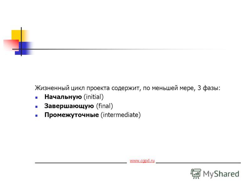 Жизненный цикл проекта содержит, по меньшей мере, 3 фазы: Начальную (initial) Завершающую (final) Промежуточные (intermediate) ___________________________ www.cgpd.ru _________________________ www.cgpd.ru