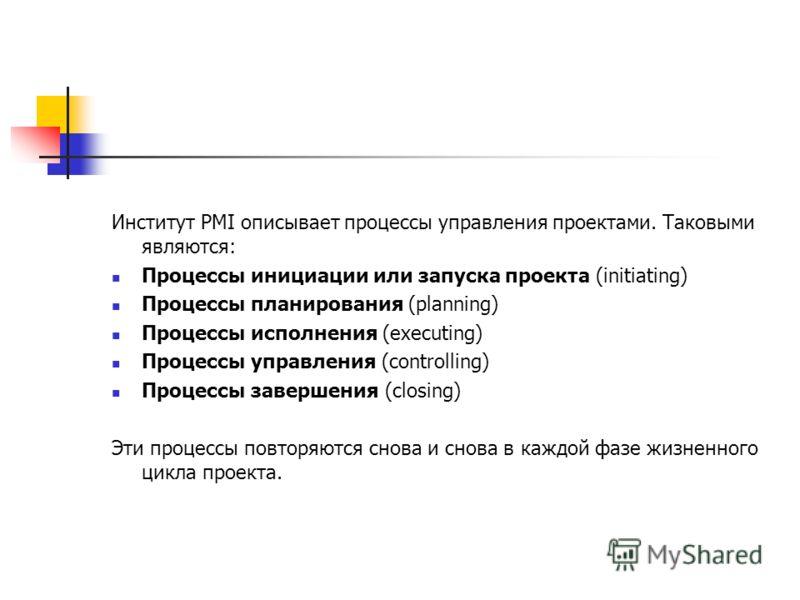 Институт PMI описывает процессы управления проектами. Таковыми являются: Процессы инициации или запуска проекта (initiating) Процессы планирования (planning) Процессы исполнения (executing) Процессы управления (controlling) Процессы завершения (closi