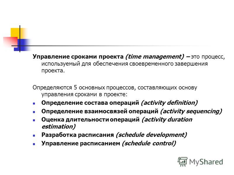 Управление сроками проекта (time management) – это процесс, используемый для обеспечения своевременного завершения проекта. Определяются 5 основных процессов, составляющих основу управления сроками в проекте: Определение состава операций (activity de