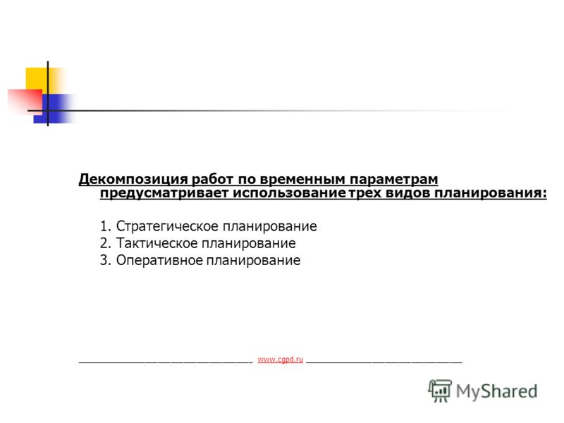 Декомпозиция работ по временным параметрам предусматривает использование трех видов планирования: 1. Стратегическое планирование 2. Тактическое планирование 3. Оперативное планирование _________________________________________ www.cgpd.ru ___________