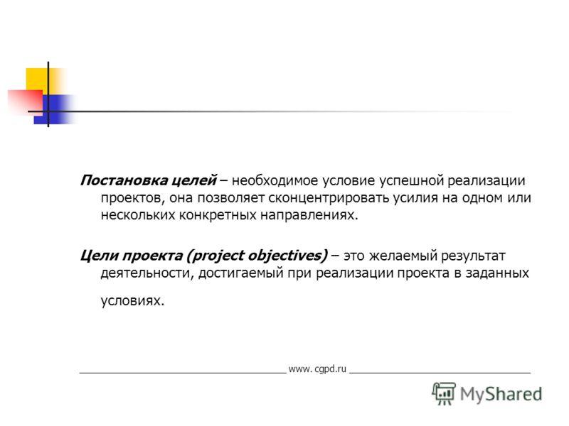 Постановка целей – необходимое условие успешной реализации проектов, она позволяет сконцентрировать усилия на одном или нескольких конкретных направлениях. Цели проекта (project objectives) – это желаемый результат деятельности, достигаемый при реали