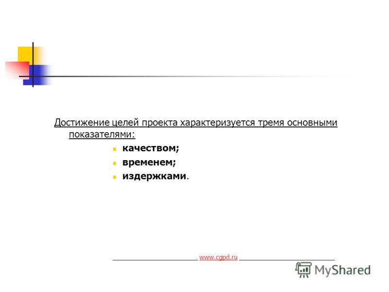 Достижение целей проекта характеризуется тремя основными показателями: качеством; временем; издержками. ________________________ www.cgpd.ru ___________________________www.cgpd.ru