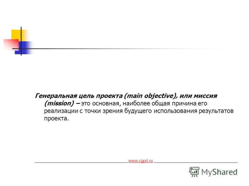 Генеральная цель проекта (main objective), или миссия (mission) – это основная, наиболее общая причина его реализации с точки зрения будущего использования результатов проекта. _________________________________________ www.cgpd.ru ___________________