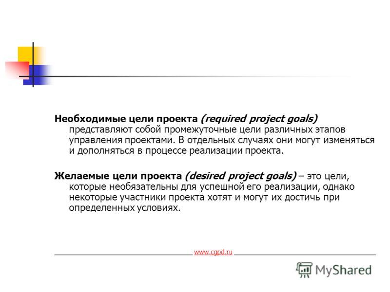 Необходимые цели проекта (required project goals) представляют собой промежуточные цели различных этапов управления проектами. В отдельных случаях они могут изменяться и дополняться в процессе реализации проекта. Желаемые цели проекта (desired projec