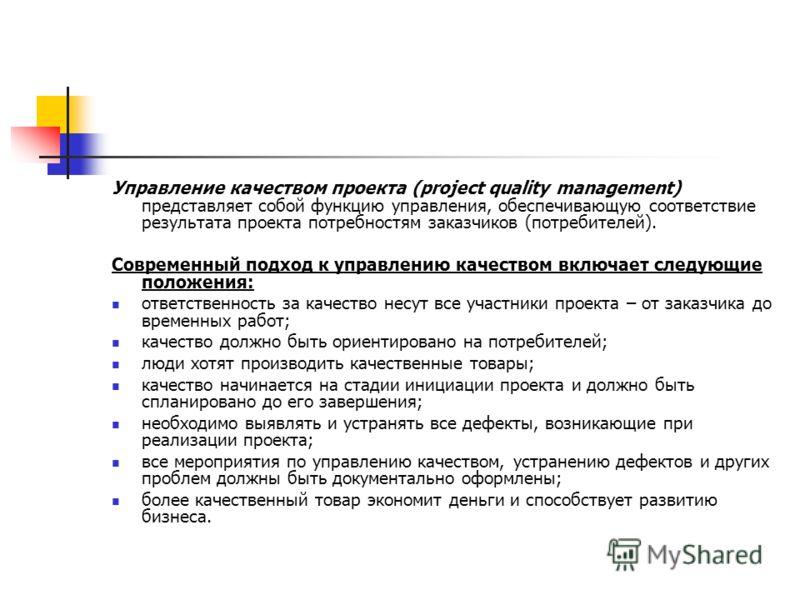 Управление качеством проекта (project quality management) представляет собой функцию управления, обеспечивающую соответствие результата проекта потребностям заказчиков (потребителей). Современный подход к управлению качеством включает следующие полож