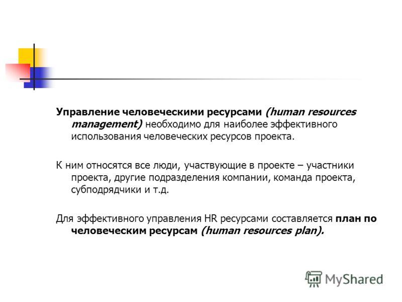 Управление человеческими ресурсами (human resources management) необходимо для наиболее эффективного использования человеческих ресурсов проекта. К ним относятся все люди, участвующие в проекте – участники проекта, другие подразделения компании, кома
