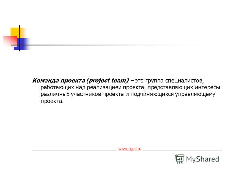 Команда проекта (project team) – это группа специалистов, работающих над реализацией проекта, представляющих интересы различных участников проекта и подчиняющихся управляющему проекта. _________________________________________ www.cgpd.ru ___________