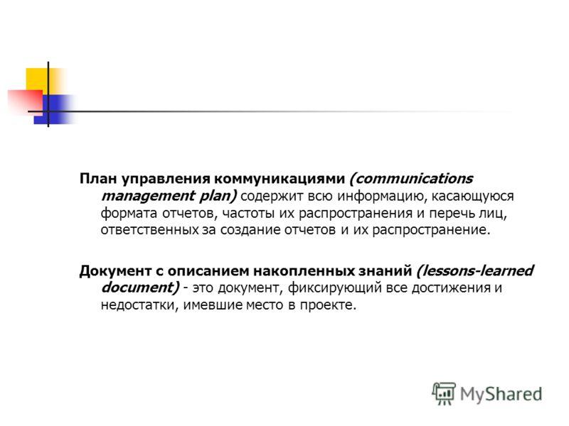 План управления коммуникациями (communications management plan) содержит всю информацию, касающуюся формата отчетов, частоты их распространения и перечь лиц, ответственных за создание отчетов и их распространение. Документ с описанием накопленных зна