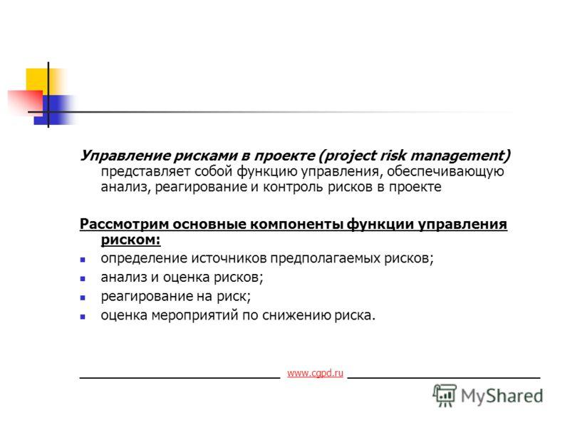 Управление рисками в проекте (project risk management) представляет собой функцию управления, обеспечивающую анализ, реагирование и контроль рисков в проекте Рассмотрим основные компоненты функции управления риском: определение источников предполагае