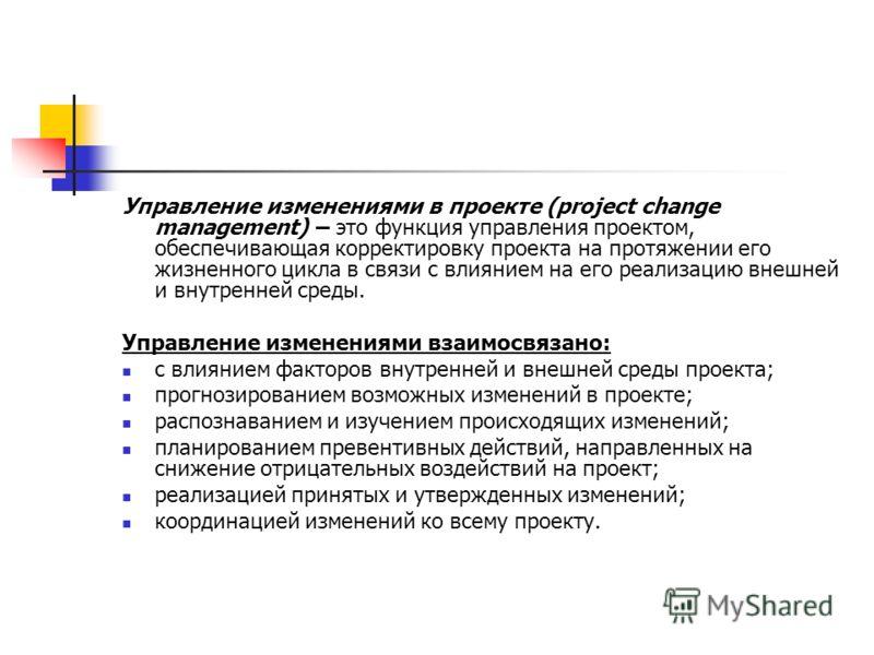 Управление изменениями в проекте (project change management) – это функция управления проектом, обеспечивающая корректировку проекта на протяжении его жизненного цикла в связи с влиянием на его реализацию внешней и внутренней среды. Управление измене