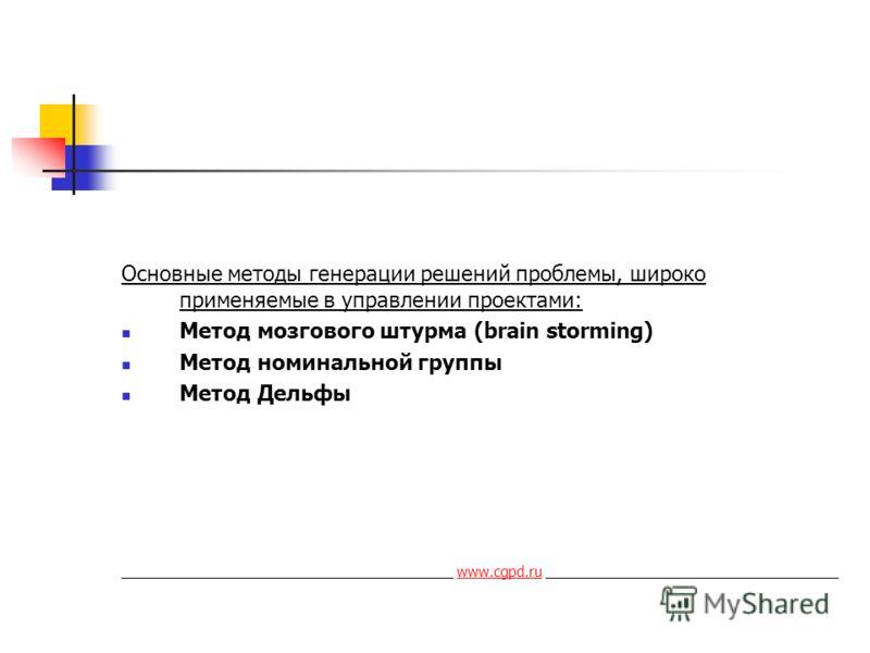 Основные методы генерации решений проблемы, широко применяемые в управлении проектами: Метод мозгового штурма (brain storming) Метод номинальной группы Метод Дельфы __________________________________________ www.cgpd.ru ______________________________