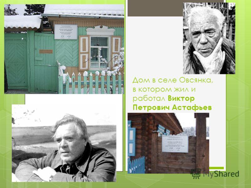 Дом в селе Овсянка, в котором жил и работал Виктор Петрович Астафьев