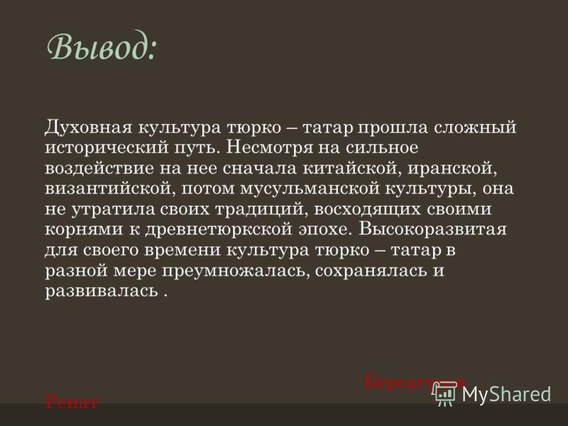 Вывод: Духовная культура тюрко – татар прошла сложный исторический путь. Несмотря на сильное воздействие на нее сначала китайской, иранской, византийской, потом мусульманской культуры, она не утратила своих традиций, восходящих своими корнями к древн