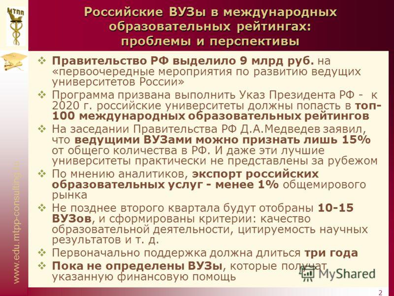 www.edu.mtpp-consulting.ru 2 Российские ВУЗы в международных образовательных рейтингах: проблемы и перспективы Правительство РФ выделило 9 млрд руб. на «первоочередные мероприятия по развитию ведущих университетов России» Программа призвана выполнить