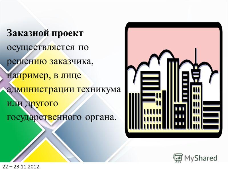 22 – 23.11.2012 Заказной проект осуществляется по решению заказчика, например, в лице администрации техникума или другого государственного органа.