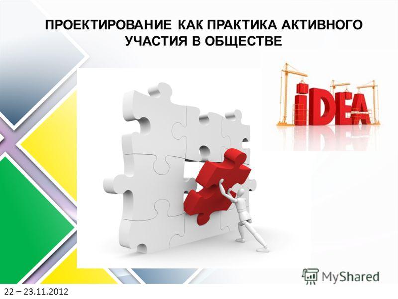 22 – 23.11.2012 ПРОЕКТИРОВАНИЕ КАК ПРАКТИКА АКТИВНОГО УЧАСТИЯ В ОБЩЕСТВЕ