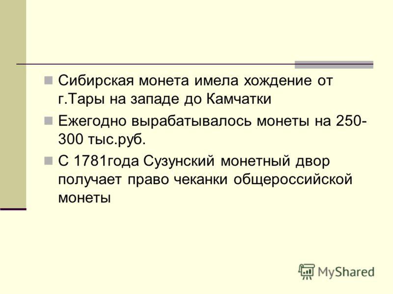Сибирская монета имела хождение от г.Тары на западе до Камчатки Ежегодно вырабатывалось монеты на 250- 300 тыс.руб. С 1781года Сузунский монетный двор получает право чеканки общероссийской монеты