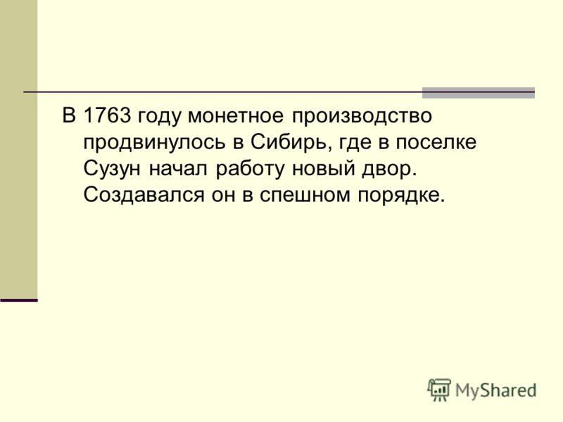 В 1763 году монетное производство продвинулось в Сибирь, где в поселке Сузун начал работу новый двор. Создавался он в спешном порядке.