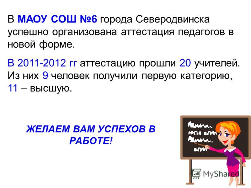 В МАОУ СОШ 6 города Северодвинска успешно организована аттестация педагогов в новой форме. В 2011-2012 гг аттестацию прошли 20 учителей. Из них 9 человек получили первую категорию, 11 – высшую. ЖЕЛАЕМ ВАМ УСПЕХОВ В РАБОТЕ!